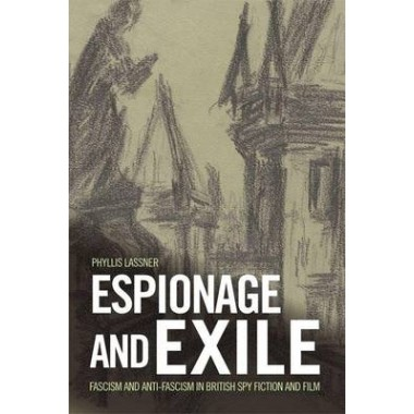 Espionage and Exile :Fascism and Anti-Fascism in British Spy Fiction and Film