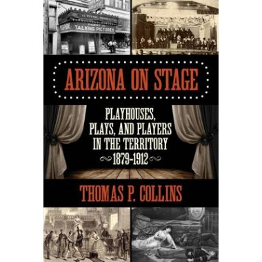 Arizona on Stage :Playhouses, Plays, and Players in the Territory, 1879-1912