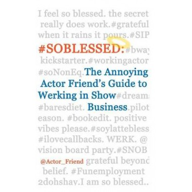 #Soblessed :The Annoying Actor Friend's Guide to Werking in Show Business