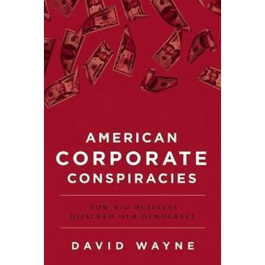 American Corporate Conspiracies :How Big Business Hijacked Our Democracy