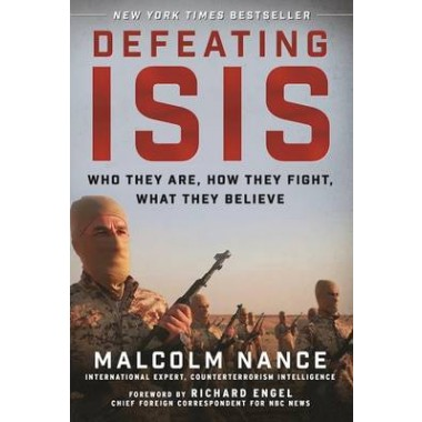 Defeating ISIS :Who They Are, How They Fight, What They Believe