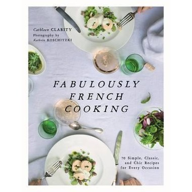 Fabulously French Cooking :70 Simple, Classic, and Chic Recipes for Every Occasion