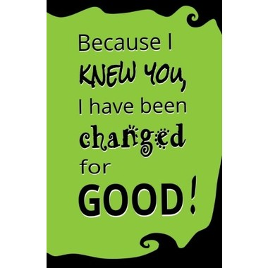 Because I Knew You, I Have Been Changed for Good! :Blank Journal & Gift
