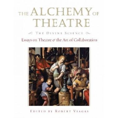 The Alchemy of Theatre, the Divine Science :Essays on Theatre and the Art of Collaboration