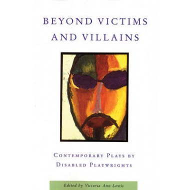 Beyond Victims and Villains :Contemporary Plays by Disabled Playwrights