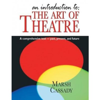 Introduction to :The Art of Theatre: A Comprehensive Text -- Past, Present and Future