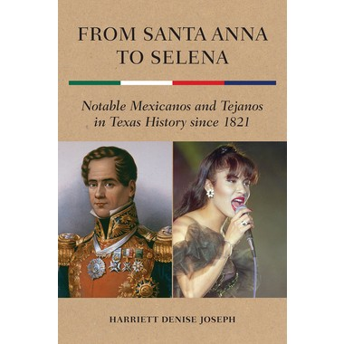 From Santa Anna to Selena :Notable Mexicanos and Tejanos in Texas History since 1821