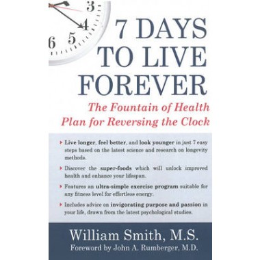 7 Days To Live Forever :The Fountain of Health Plan for Reversing the Clock
