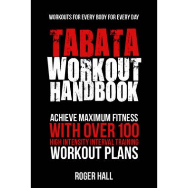 Tabata Workout Handbook :Achieve Maximum Fitness with Over 100 High Intensity Interval Training Workout Plans