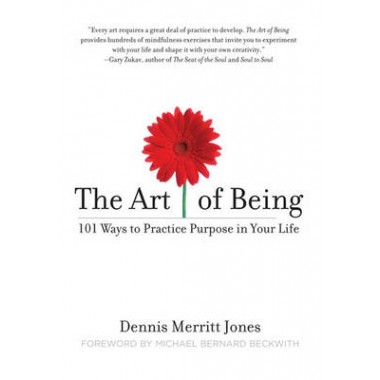 The Art of Being :101 Ways to Practice Purpose in Your Life