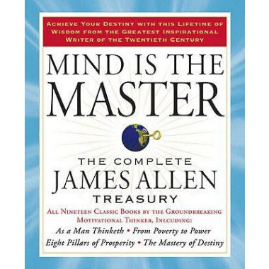 Mind is the Master :The Complete James Allen Treasury