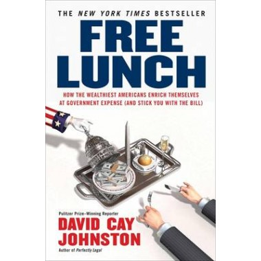 Free Lunch :How the Wealthiest Americans Enrich Themselves at Government Expense (and Stick You with the Bill)