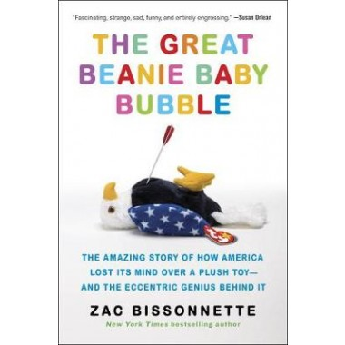 The Great Beanie Baby Bubble :The Amazing Story of How America Lost its Mind Over a Plush Toy - and the Eccentric Genius Behind it