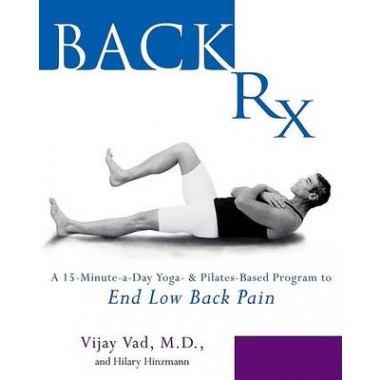 Back Rx :A Fifteen-Minute-a-Day Yoga-and Pilates-Based Program to End Low Back Pain Forever
