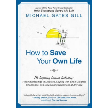 How to Save Your Own Life :15 Inspiring Lessons Including: Finding Blessings in Disguise, Coping with Lifes Greatest Challanges, and Discovering Happiness at Any Age