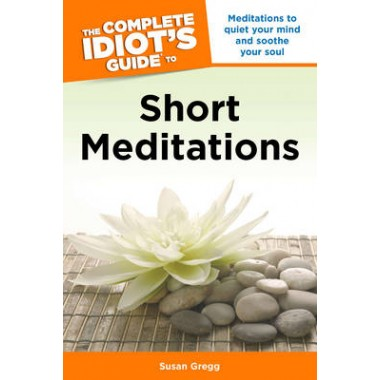Complete Idiot's Guide to Short Meditations :Meditations to Quiet Your Mind and Soothe Your Soul