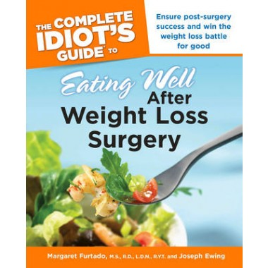 Complete Idiot's Guide to Eating Well After Weight Loss Surgery :Ensure Post-Surgery Success and Win the Weight Loss Battle for Good