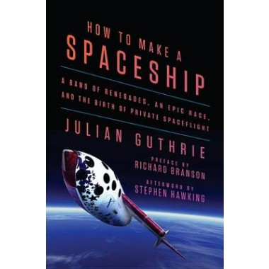 How to Make a Spaceship :A Band of Renegades, an Epic Race, and the Birth of Private Spaceflight