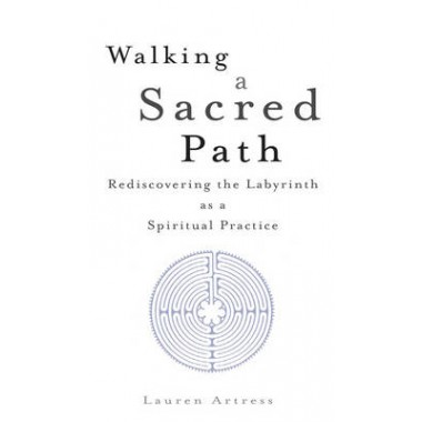 Walking A Sacred Path :Rediscovering the Labyrinth as a Spiritual Practice
