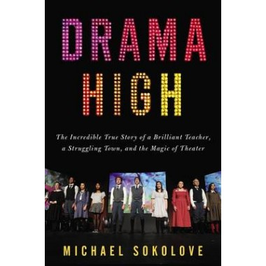 Drama High :The Incredible True Story of a Brilliant Teacher, a Struggling Town, and the Magic of Theater