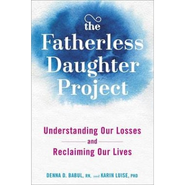 The Fatherless Daughter Project :Understanding Our Losses and Reclaiming Our Lives