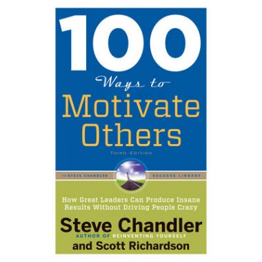 100 Ways to Motivate Others :How Great Leaders Can Produce Insane Results without Driving People Crazy