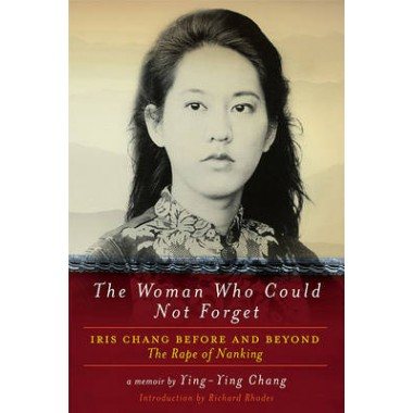 The Woman Who Could Not Forget :Iris Chang Before and Beyond the Rape of Nanking - A Memoir