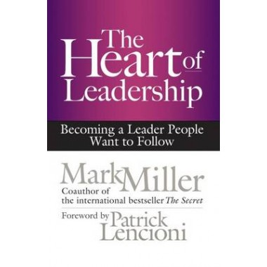 The Heart of Leadership; Becoming a Leader People Want to Follow :Becoming a Leader People Want to Follow