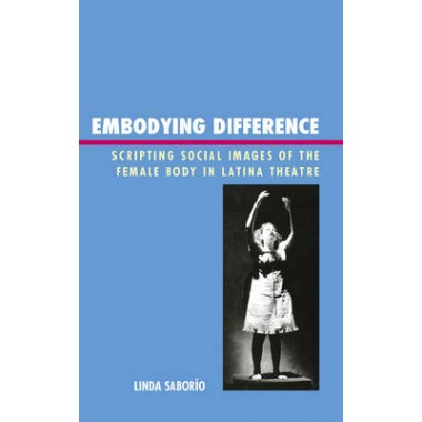 Embodying Difference :Scripting Social Images of the Female Body in Latina Theatre