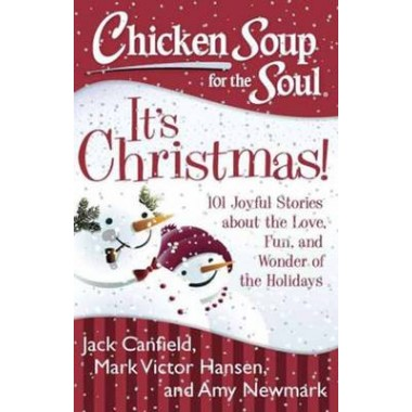 Chicken Soup for the Soul: Its Christmas! :101 Joyful Stories About the Love, Fun, and Wonder of the Holidays
