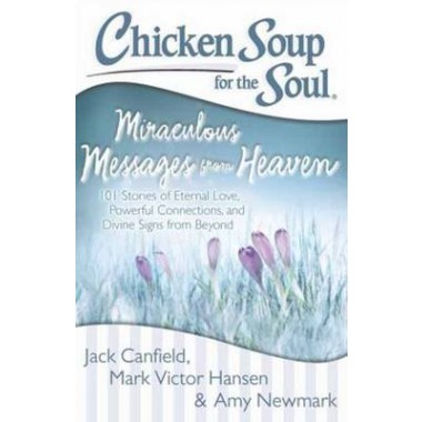 Chicken Soup for the Soul: Miraculous Messages from Heaven :101 Stories of Eternal Love, Powerful Connections, and Divine Signs from