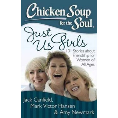 Chicken Soup for the Soul: Just Us Girls :101 Stories About Friendship for Women of All Ages