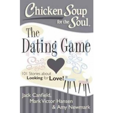 Chicken Soup for the Soul: The Dating Game :101 Stories About Looking for Love!
