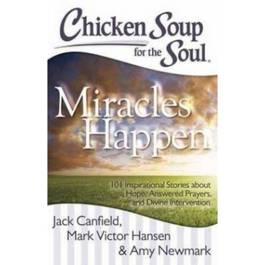 Chicken Soup for the Soul: Miracles Happen :101 Inspirational Stories About Hope, Answered Prayers, and Divine Inter