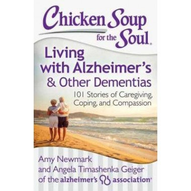 Chicken Soup for the Soul: Living with Alzheimers and Other Dementias :101 Stories of Caregiving, Coping, and Compassion