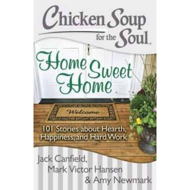 Chicken Soup for the Soul: Home Sweet Home :101 Stories About Hearth, Happiness and Hard Work