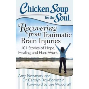 Chicken Soup for the Soul: Recovering from Traumatic Brain Injuries :101 Stories of Hope, Healing, and Hard Work