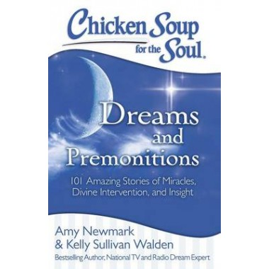 Chicken Soup for the Soul: Dreams and Premonitions :101 Amazing Stories of Miracles, Divine Intervention, and Insight