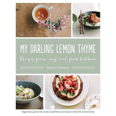 My Darling Lemon Thyme :Recipes from My Real Food Kitchen: Vegetarian, Gluten-Free Meals, Small Bites, and Sweets to Feed the Whole Family