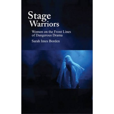 Stage Warriors :Women on the Front Lines of Dangerous Drama