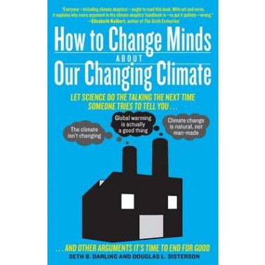 How to Change Minds about Our Changing Climate :Let Science Do the Talking the Next Time Someone Tries to Tell You... the Climate Isnt Changing, Global Warming Is Actually a Good Thing, Climate Change Is Natural, Not Man-Made... and Other Arguments Its T