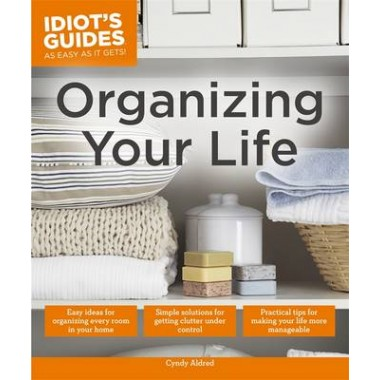 Organizing Your Life :Practical Tips for Making Your Life More Manageable