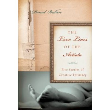 The Love Lives of the Artists :Five Stories of Creative Intimacy