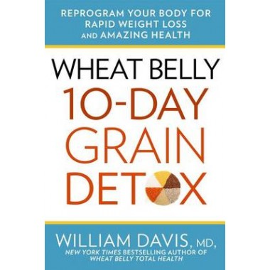 Wheat Belly 10-Day Grain Detox :Reprogram Your Body for Rapid Weight Loss and Amazing Health