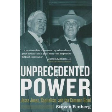 Unprecedented Power :Jesse Jones, Capitalism, and the Common Good