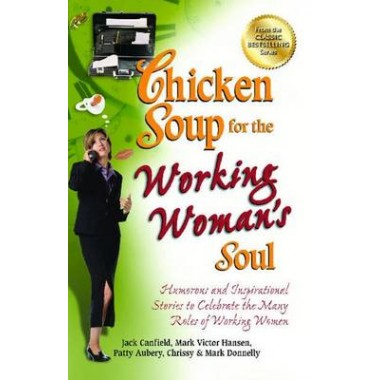 Chicken Soup for the Working Woman's Soul :Humorous and Inspirational Stories to Celebrate the Many Roles of Working Women