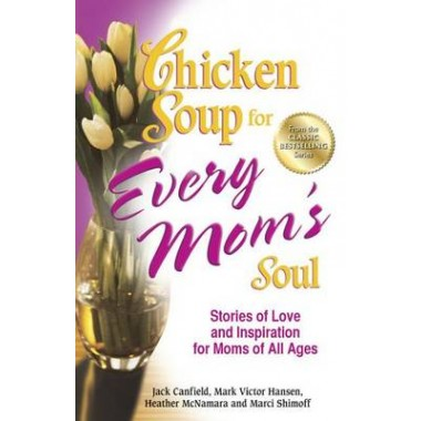 Chicken Soup for Every Mom's Soul :Stories of Love and Inspiration for Moms of All Ages