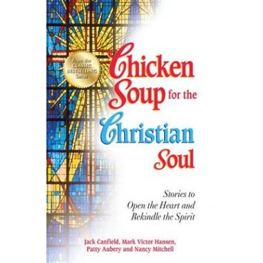 Chicken Soup for the Christian Soul :Stories to Open the Heart and Rekindle the Spirit