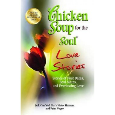 Chicken Soup for the Soul Love Stories :Stories of First Dates, Soul Mates, and Everlasting Love