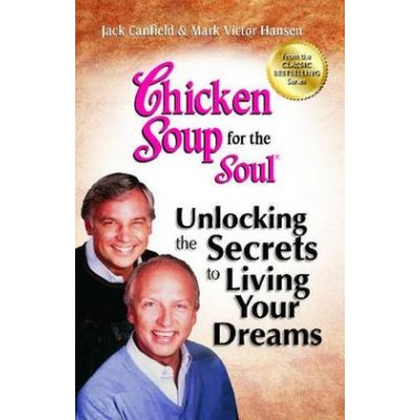Chicken Soup for the Soul: Unlocking the Secrets to Living Your Dreams :Inspirational Stories, Powerful Principles and Practical Techniques to Help You Make Your Dreams Come True